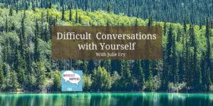 118 TW Difficult Conversations with Yourself