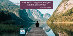 122 TW How real change can happen 3B Mindful Leadership with Puja Madan